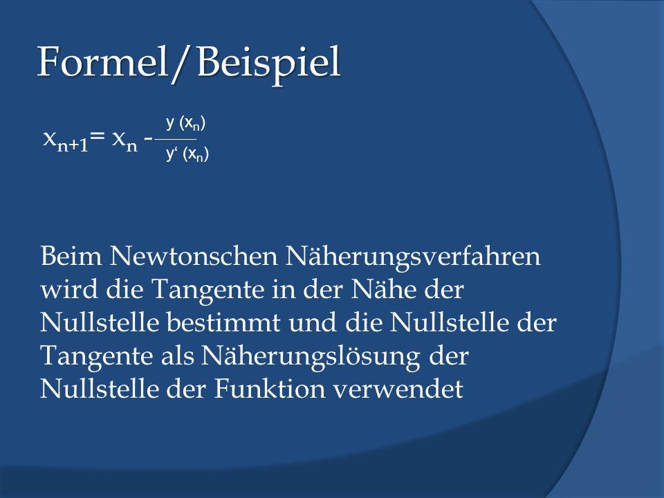 Formel/Beispiel x n+1 = x n - Beim Newtonschen Näherungsverfahren wird die Tangente in der Nähe der Nullstelle bestimmt und die Nullstelle der Tangent