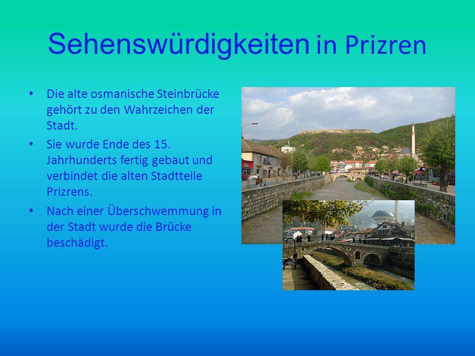 Sehenswürdigkeiten in Prizren Die alte osmanische Steinbrücke gehört zu den Wahrzeichen der Stadt. Sie wurde Ende des 15. Jahrhunderts fertig gebaut u