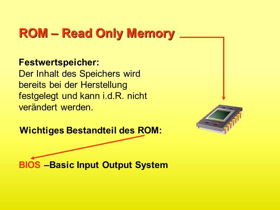 ROM – Read Only Memory Festwertspeicher: Der Inhalt des Speichers wird bereits bei der Herstellung festgelegt und kann i.d.R. nicht verändert werden.