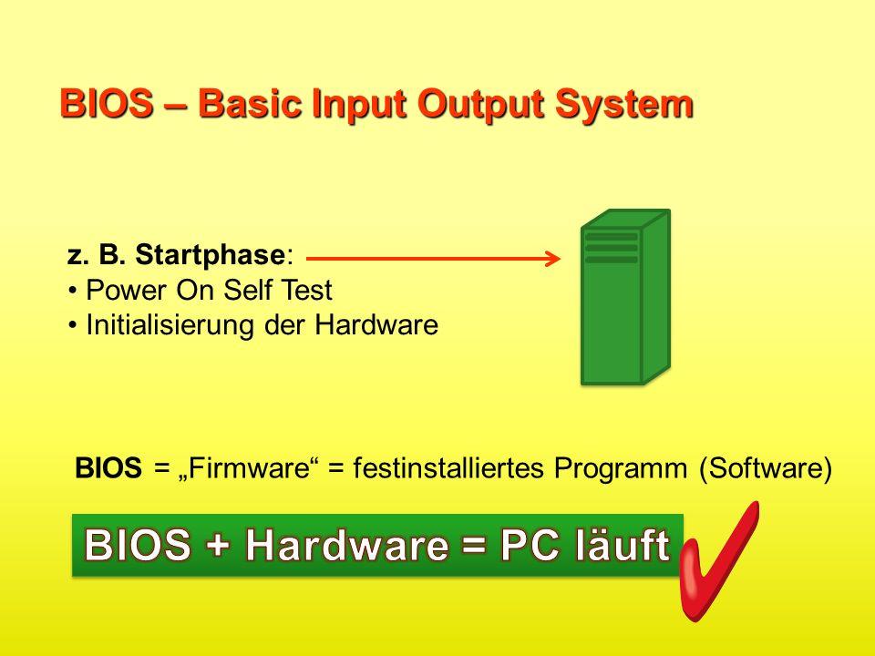 z. B. Startphase: Power On Self Test Initialisierung der Hardware BIOS = Firmware = festinstalliertes Programm (Software)