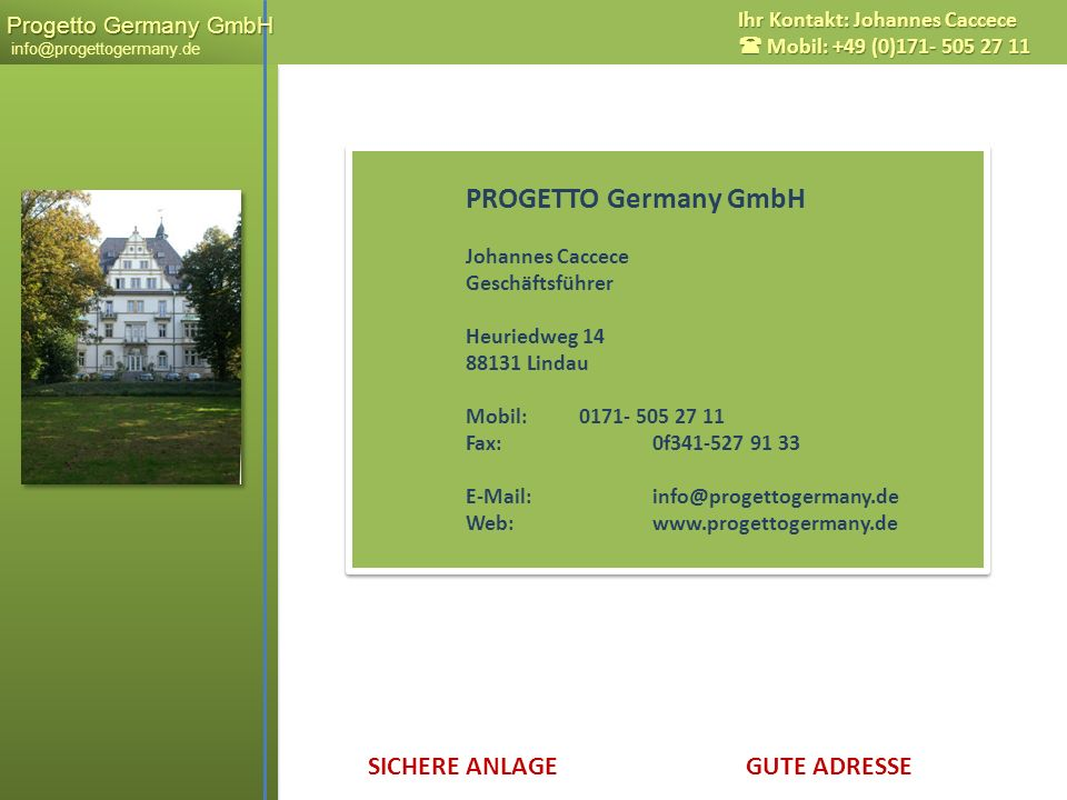 SICHERE ANLAGE GUTE ADRESSE Progetto Germany GmbH Progetto Germany GmbH info@progettogermany.de Ihr Kontakt: Johannes Caccece Mobil: +49 (0)171- 505 2