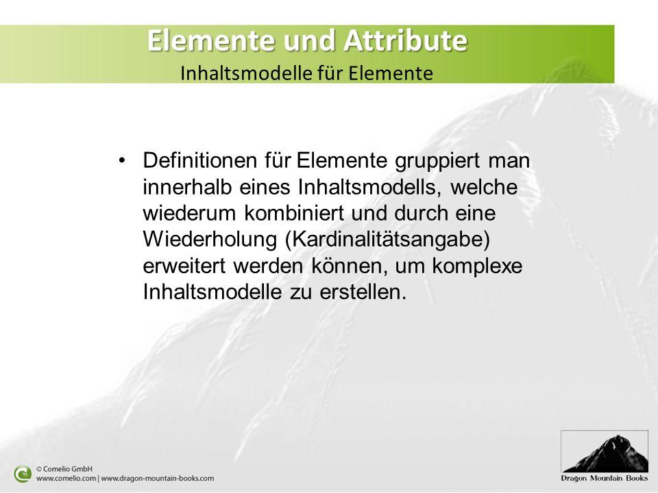 Elemente und Attribute Elemente und Attribute Inhaltsmodelle für Elemente Definitionen für Elemente gruppiert man innerhalb eines Inhaltsmodells, welc