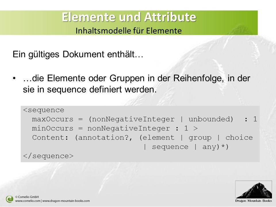 Elemente und Attribute Elemente und Attribute Inhaltsmodelle für Elemente …die Elemente oder Gruppen in der Reihenfolge, in der sie in sequence defini