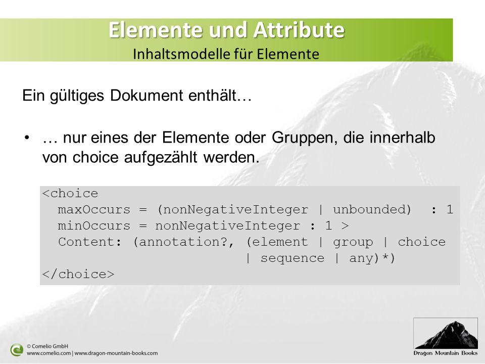 Elemente und Attribute Elemente und Attribute Inhaltsmodelle für Elemente … nur eines der Elemente oder Gruppen, die innerhalb von choice aufgezählt w