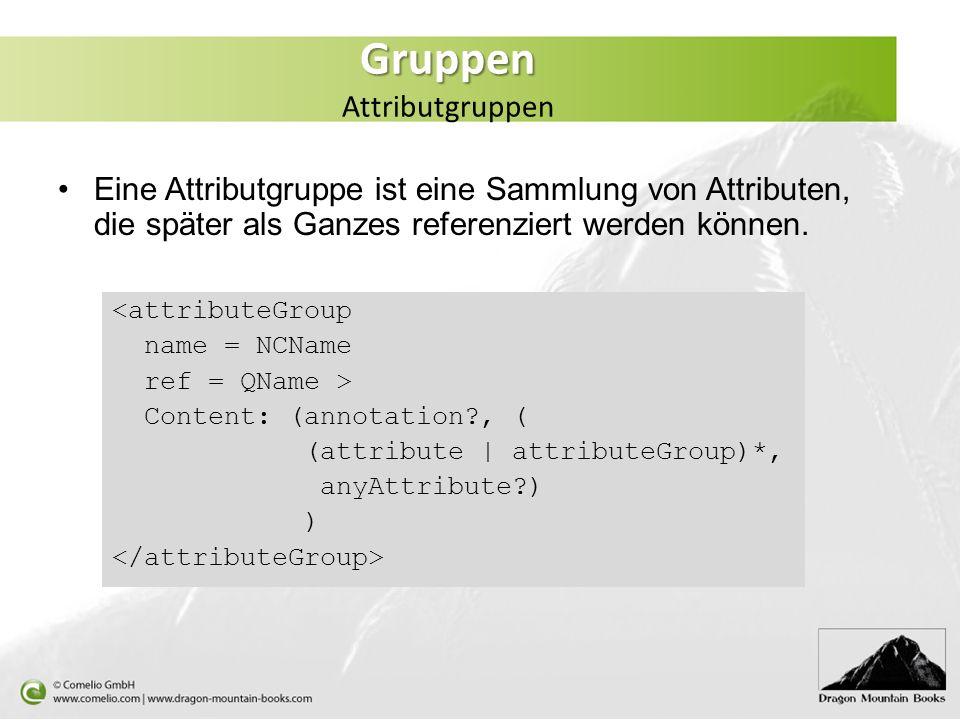 Gruppen Gruppen Attributgruppen Eine Attributgruppe ist eine Sammlung von Attributen, die später als Ganzes referenziert werden können. <attributeGrou