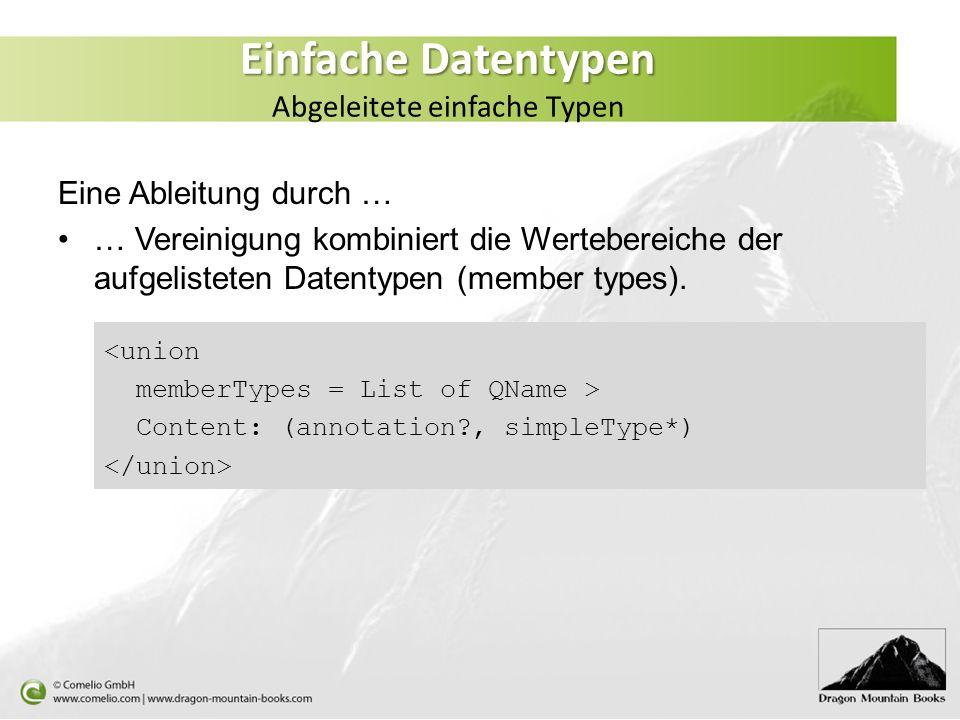 Einfache Datentypen Einfache Datentypen Abgeleitete einfache Typen Eine Ableitung durch … … Vereinigung kombiniert die Wertebereiche der aufgelisteten