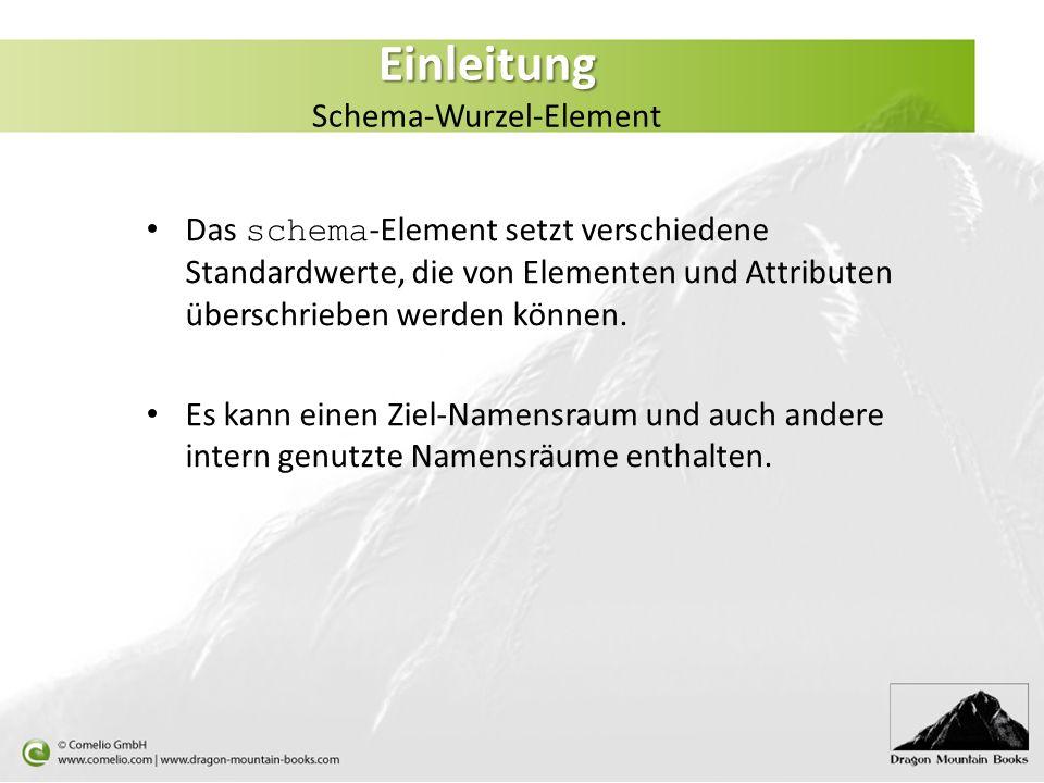 Einleitung Einleitung Schema-Wurzel-Element Das schema -Element setzt verschiedene Standardwerte, die von Elementen und Attributen überschrieben werde