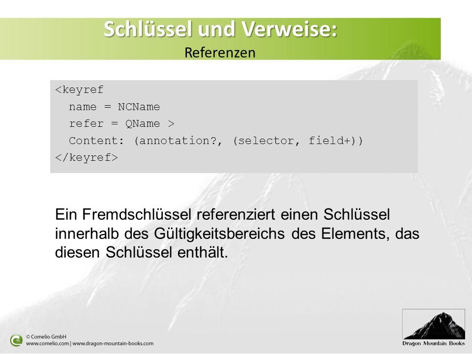 Schlüssel und Verweise: Schlüssel und Verweise: Referenzen <keyref name = NCName refer = QName > Content: (annotation?, (selector, field+)) Ein Fremds