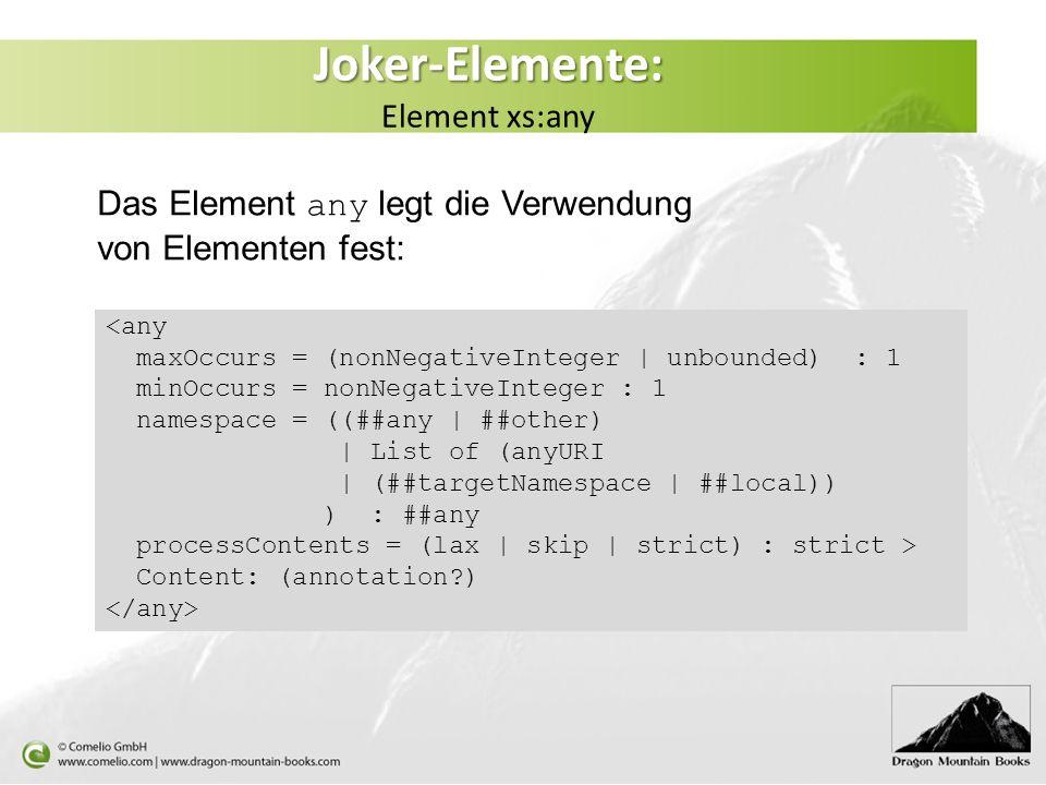 Joker-Elemente: Joker-Elemente: Element xs:any <any maxOccurs = (nonNegativeInteger | unbounded) : 1 minOccurs = nonNegativeInteger : 1 namespace = ((