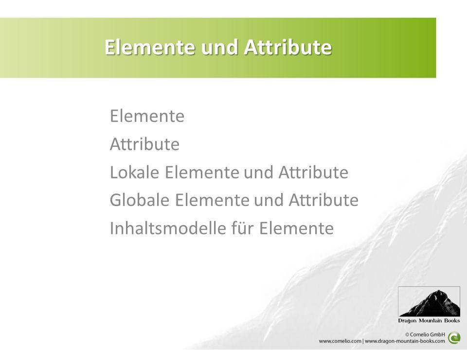 Elemente Attribute Lokale Elemente und Attribute Globale Elemente und Attribute Inhaltsmodelle für Elemente Elemente und Attribute