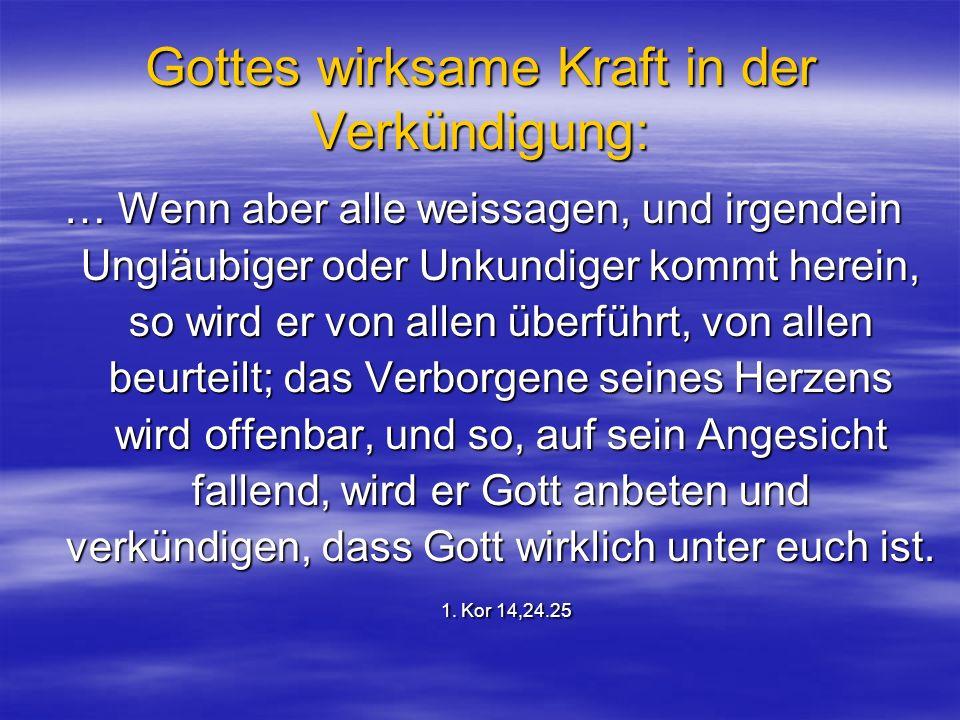 Gottes wirksame Kraft in der Verkündigung: … Wenn aber alle weissagen, und irgendein Ungläubiger oder Unkundiger kommt herein, so wird er von allen üb