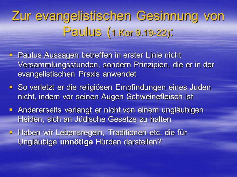 Zur evangelistischen Gesinnung von Paulus ( 1.Kor 9.19-22) : Paulus Aussagen betreffen in erster Linie nicht Versammlungsstunden, sondern Prinzipien, die er in der evangelistischen Praxis anwendet Paulus Aussagen betreffen in erster Linie nicht Versammlungsstunden, sondern Prinzipien, die er in der evangelistischen Praxis anwendet So verletzt er die religiösen Empfindungen eines Juden nicht, indem vor seinen Augen Schweinefleisch ist So verletzt er die religiösen Empfindungen eines Juden nicht, indem vor seinen Augen Schweinefleisch ist Andererseits verlangt er nicht von einem ungläubigen Heiden, sich an Jüdische Gesetze zu halten Andererseits verlangt er nicht von einem ungläubigen Heiden, sich an Jüdische Gesetze zu halten Haben wir Lebensregeln, Traditionen etc.