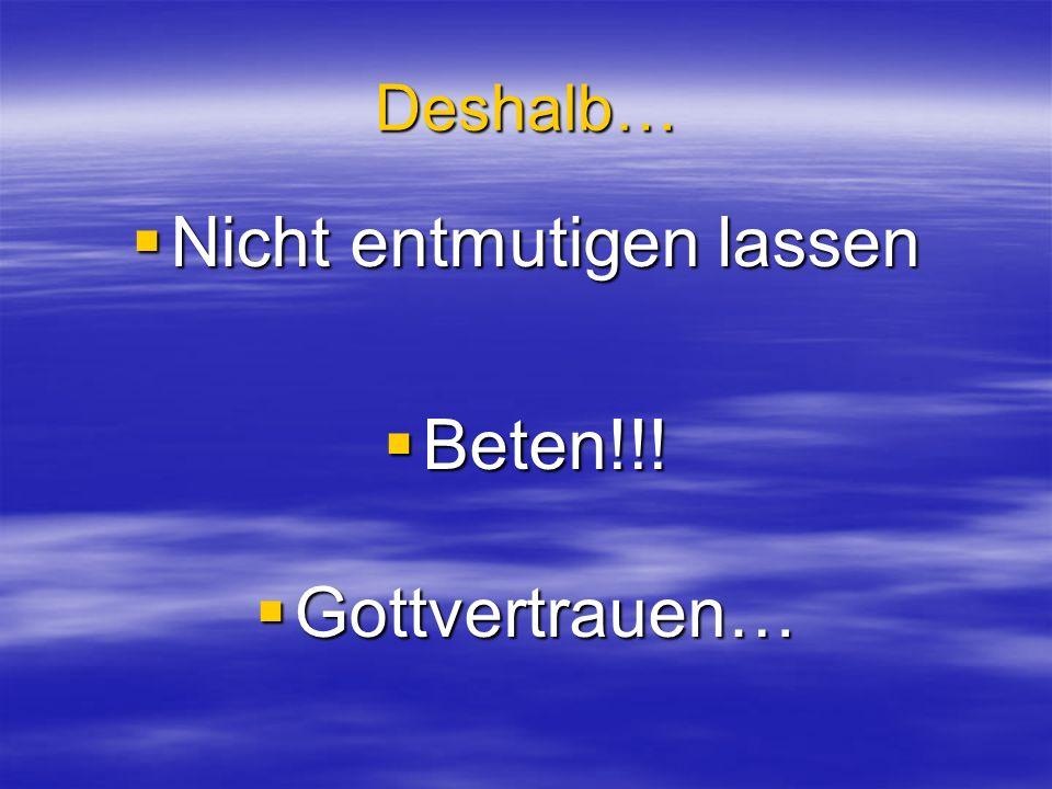 Deshalb… Nicht entmutigen lassen Nicht entmutigen lassen Beten!!! Beten!!! Gottvertrauen… Gottvertrauen…