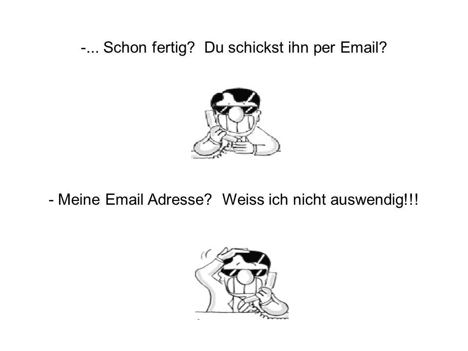 -... Schon fertig? Du schickst ihn per Email? - Meine Email Adresse? Weiss ich nicht auswendig!!!
