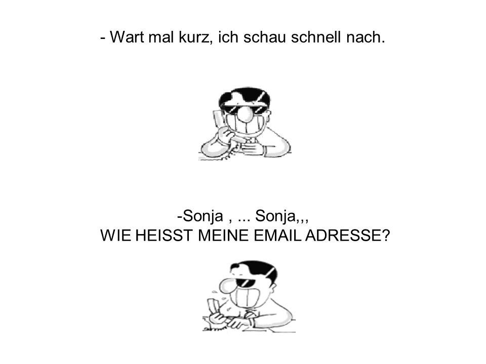 …wenn Du sie hast schickst Du mir eine SMS mit Deiner Nummer …und ich schicke Dir ein Fax mit meiner Email Adresse.