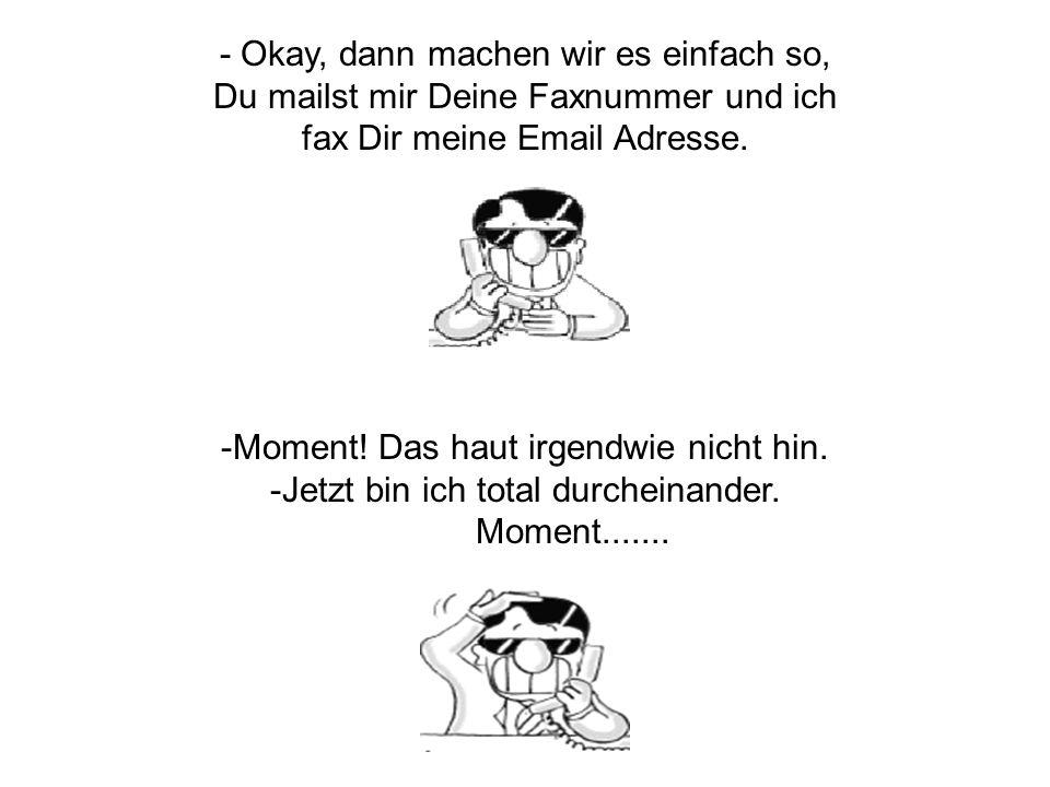 - Okay, dann machen wir es einfach so, Du mailst mir Deine Faxnummer und ich fax Dir meine Email Adresse.