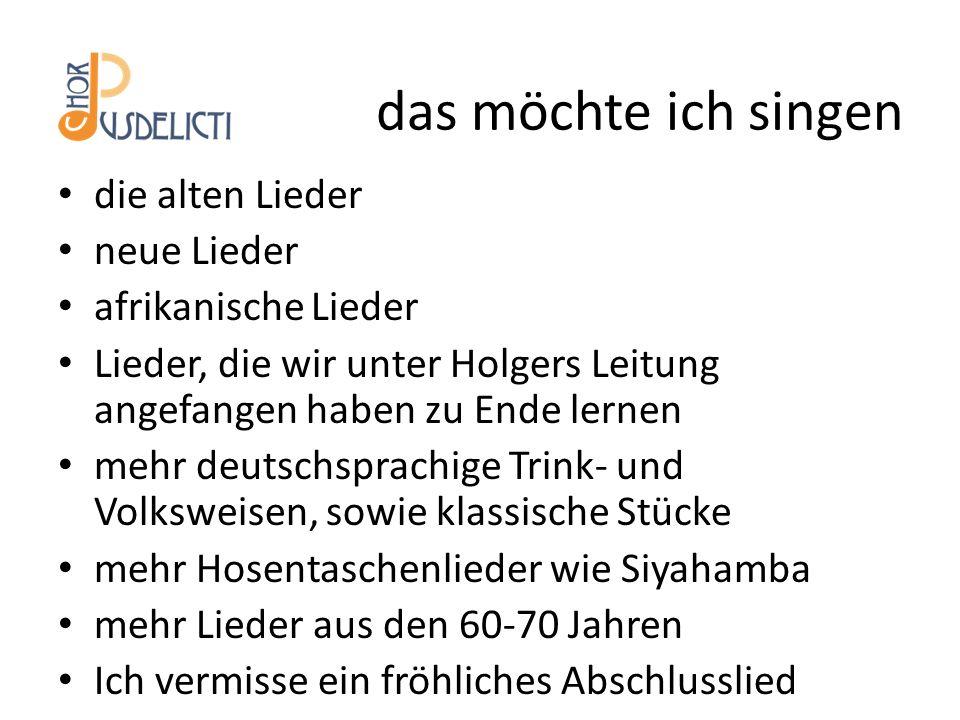 die alten Lieder neue Lieder afrikanische Lieder Lieder, die wir unter Holgers Leitung angefangen haben zu Ende lernen mehr deutschsprachige Trink- und Volksweisen, sowie klassische Stücke mehr Hosentaschenlieder wie Siyahamba mehr Lieder aus den 60-70 Jahren Ich vermisse ein fröhliches Abschlusslied das möchte ich singen