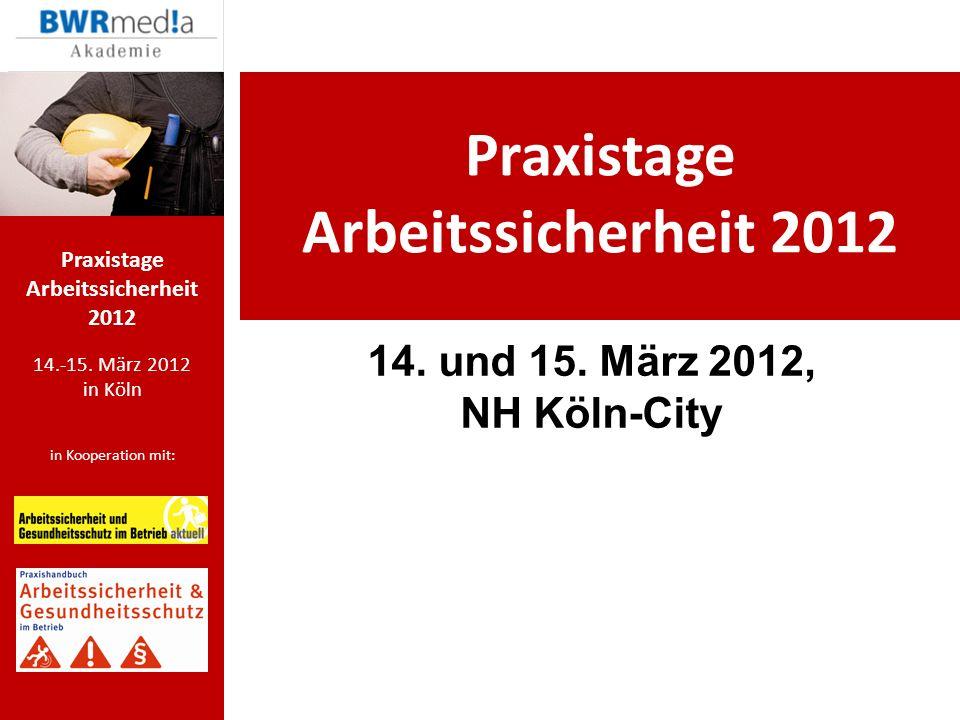 14.-15. März 2012 in Köln in Kooperation mit: Praxistage Arbeitssicherheit 2012 14. und 15. März 2012, NH Köln-City