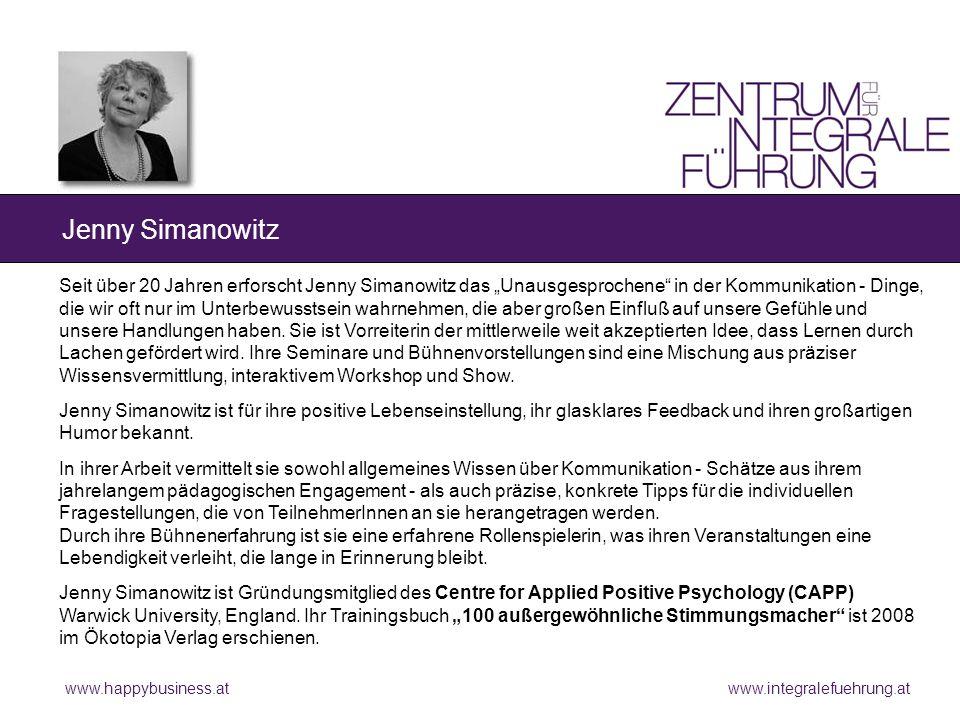 www.happybusiness.at www.integralefuehrung.at Jenny Simanowitz Seit über 20 Jahren erforscht Jenny Simanowitz das Unausgesprochene in der Kommunikation - Dinge, die wir oft nur im Unterbewusstsein wahrnehmen, die aber großen Einfluß auf unsere Gefühle und unsere Handlungen haben.