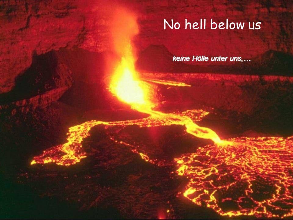 No hell below us keine Hölle unter uns,… keine Hölle unter uns,…