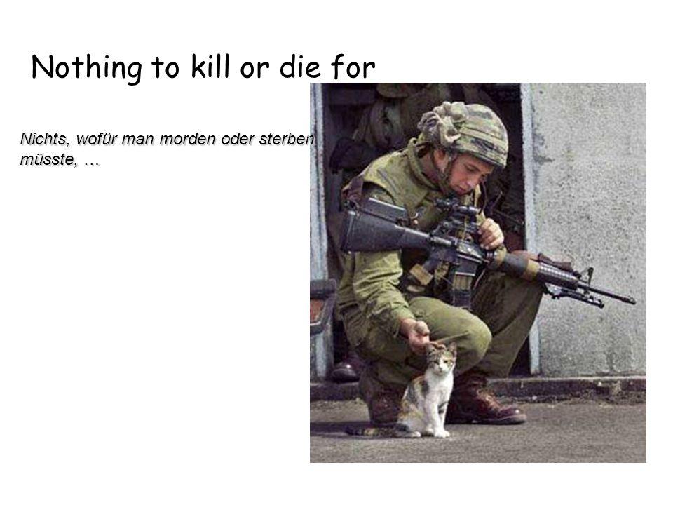 Nothing to kill or die for Nichts, wofür man morden oder sterben müsste, … Nichts, wofür man morden oder sterben müsste, …