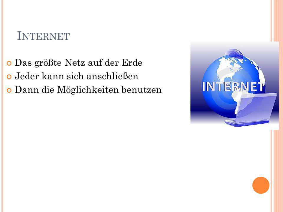 I NTERNET Das größte Netz auf der Erde Jeder kann sich anschließen Dann die Möglichkeiten benutzen