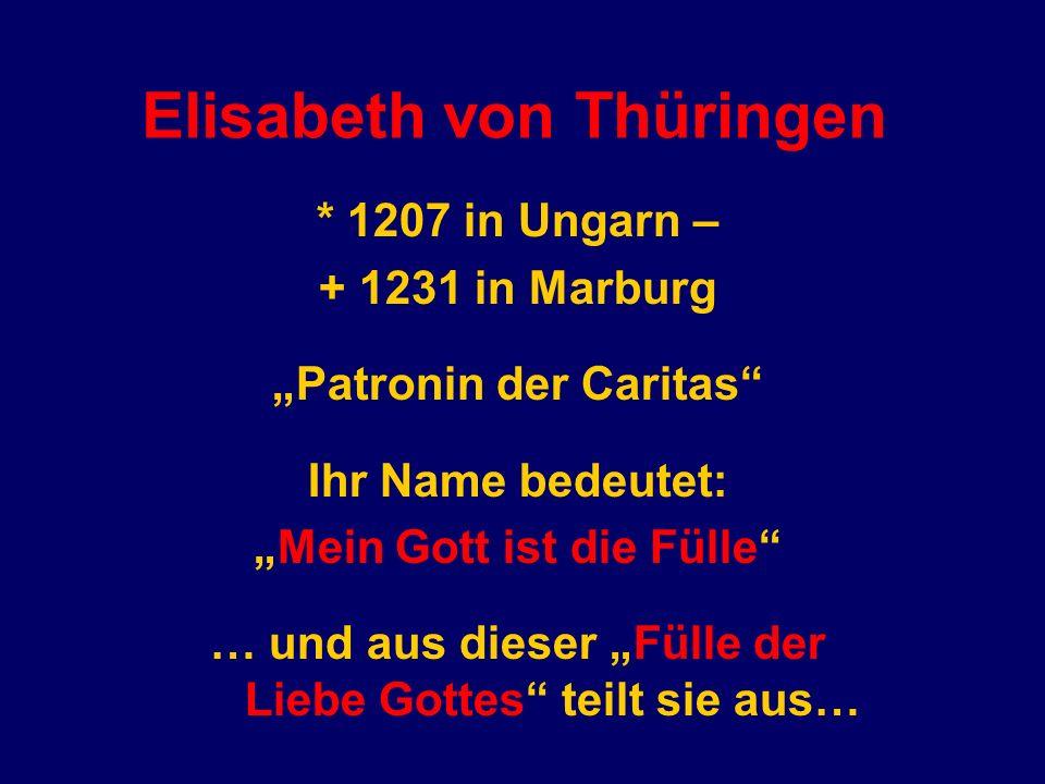 Elisabeth von Thüringen * 1207 in Ungarn – + 1231 in Marburg Patronin der Caritas Ihr Name bedeutet: Mein Gott ist die Fülle … und aus dieser Fülle der Liebe Gottes teilt sie aus…