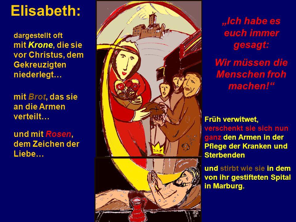Elisabeth: Früh verwitwet, verschenkt sie sich nun ganz den Armen in der Pflege der Kranken und Sterbenden und stirbt wie sie in dem von ihr gestifteten Spital in Marburg.