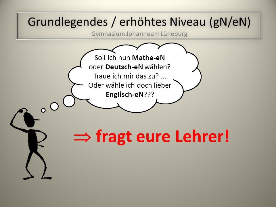fragt eure Lehrer.Soll ich nun Mathe-eN oder Deutsch-eN wählen.