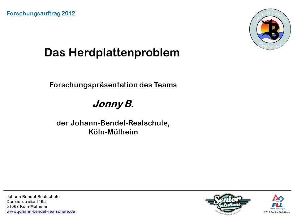 Johann-Bendel-Realschule Danzierstraße 146a 51063 Köln-Mülheim www.johann-bendel-realschule.de Forschungsauftrag 2012 Das Herdplattenproblem Forschungspräsentation des Teams Jonny B.