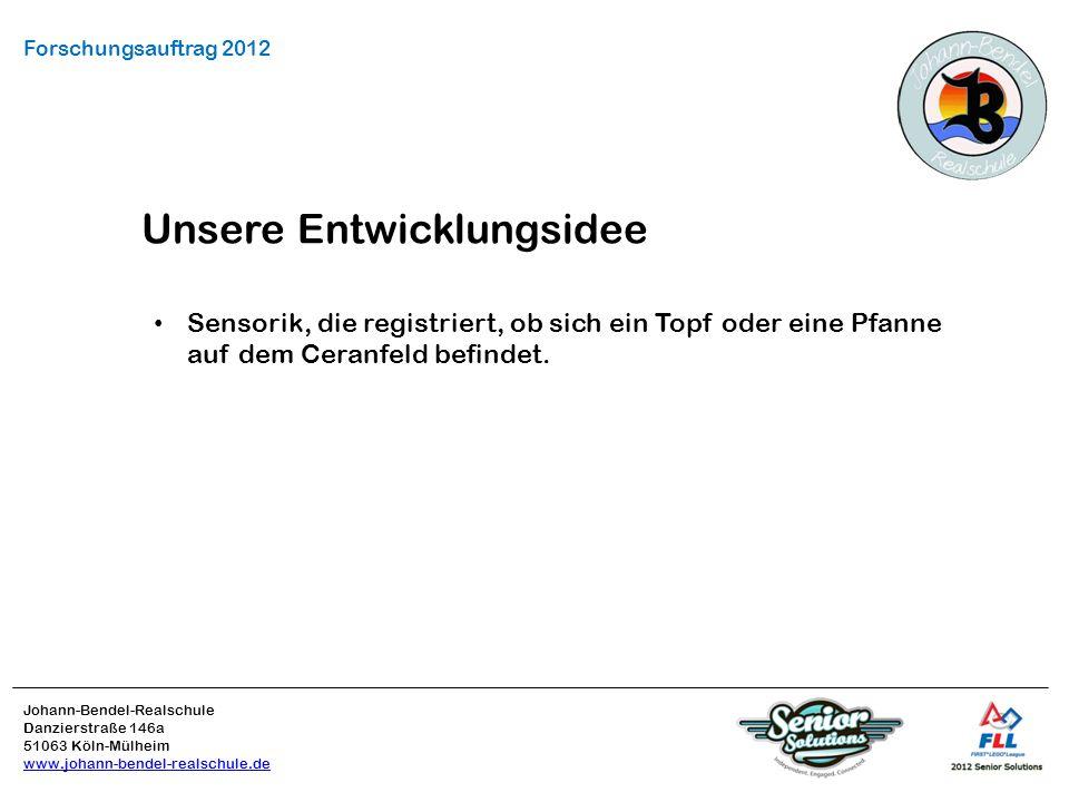 Johann-Bendel-Realschule Danzierstraße 146a 51063 Köln-Mülheim www.johann-bendel-realschule.de Forschungsauftrag 2012 Unsere Entwicklungsidee Sensorik, die registriert, ob sich ein Topf oder eine Pfanne auf dem Ceranfeld befindet.