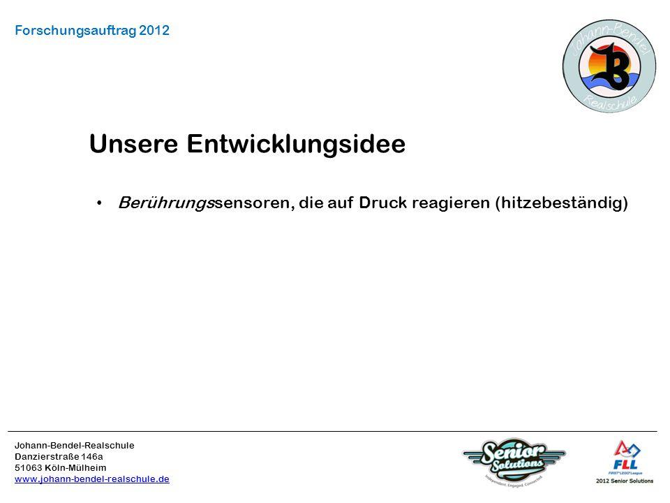 Johann-Bendel-Realschule Danzierstraße 146a 51063 Köln-Mülheim www.johann-bendel-realschule.de Forschungsauftrag 2012 Unsere Entwicklungsidee Berührungssensoren, die auf Druck reagieren (hitzebeständig)