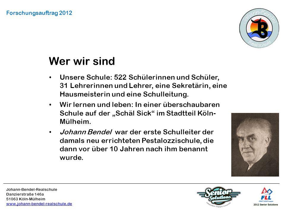 Johann-Bendel-Realschule Danzierstraße 146a 51063 Köln-Mülheim www.johann-bendel-realschule.de Forschungsauftrag 2012 Wer wir sind Unsere Schule: 522 Schülerinnen und Schüler, 31 Lehrerinnen und Lehrer, eine Sekretärin, eine Hausmeisterin und eine Schulleitung.