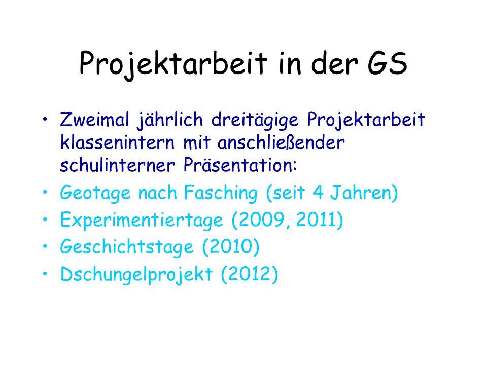 Projektarbeit in der GS Zweimal jährlich dreitägige Projektarbeit klassenintern mit anschließender schulinterner Präsentation: Geotage nach Fasching (seit 4 Jahren) Experimentiertage (2009, 2011) Geschichtstage (2010) Dschungelprojekt (2012)