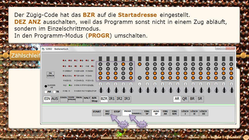 Zählschleife 18.04.2011© Gabriele Sowada 13 Der Zügig-Code hat das BZR auf die Startadresse eingestellt. DEZ ANZ ausschalten, weil das Programm sonst