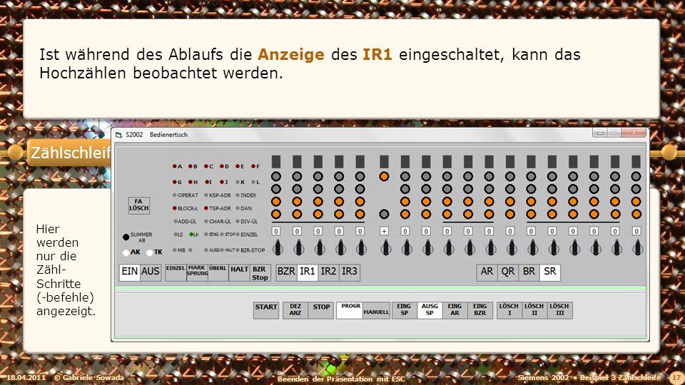 Zählschleife 18.04.2011© Gabriele Sowada 17 Ist während des Ablaufs die Anzeige des IR1 eingeschaltet, kann das Hochzählen beobachtet werden. Hier wer