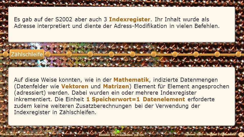 18.04.2011© Gabriele Sowada 4 Es gab auf der S2002 aber auch 3 Indexregister. Ihr Inhalt wurde als Adresse interpretiert und diente der Adress-Modifik