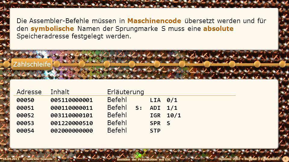 18.04.2011© Gabriele Sowada 6 Die Assembler-Befehle müssen in Maschinencode übersetzt werden und für den symbolische Namen der Sprungmarke S muss eine