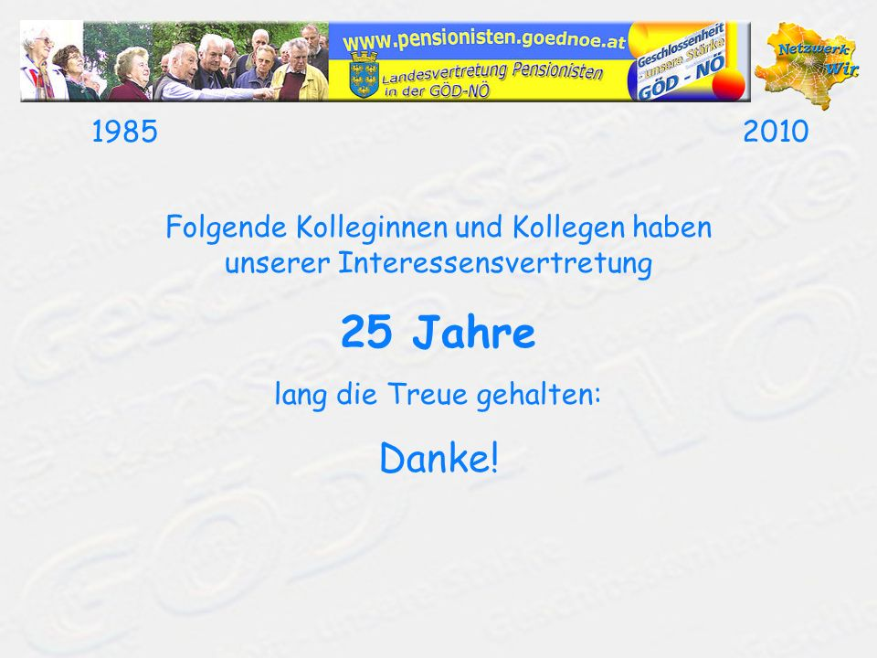 19852010Wir danken für 25 Jahre Mitgliedschaft SchieferBrigitte3830Waidhofen/Thaya Mag.SchinnerOswald3741Pulkau SchmidNikolaus3434Tulbing SchmidrathnerRosina3034Unter-Oberndorf SchneiderEdith3021Pressbaum SchobHermine3484Grafenwörth SchölsIngrid3001Mauerbach SchönwälderChristine2120Wolkersdorf Dr.SchrittwieserJohann3270Scheibbs SchusterRosemarie3500Krems