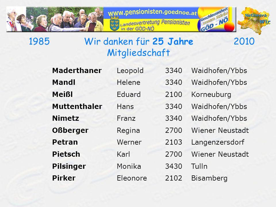19852010Wir danken für 25 Jahre Mitgliedschaft MaderthanerLeopold3340Waidhofen/Ybbs MandlHelene3340Waidhofen/Ybbs MeißlEduard2100Korneuburg Muttenthal