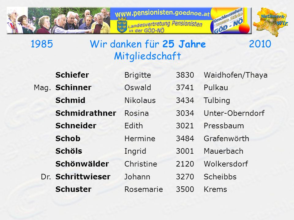 19852010Wir danken für 25 Jahre Mitgliedschaft SchieferBrigitte3830Waidhofen/Thaya Mag.SchinnerOswald3741Pulkau SchmidNikolaus3434Tulbing Schmidrathne