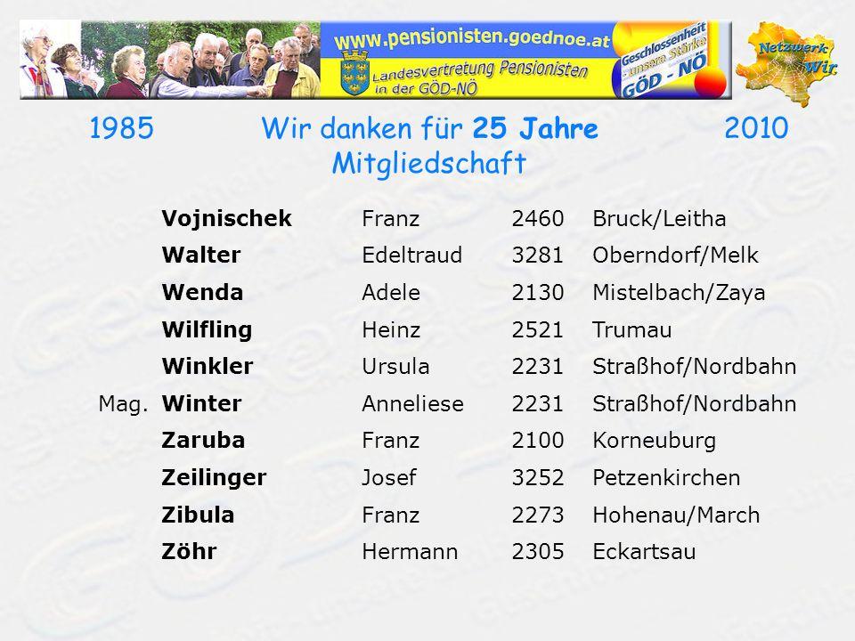 19852010Wir danken für 25 Jahre Mitgliedschaft VojnischekFranz2460Bruck/Leitha WalterEdeltraud3281Oberndorf/Melk WendaAdele2130Mistelbach/Zaya Wilflin