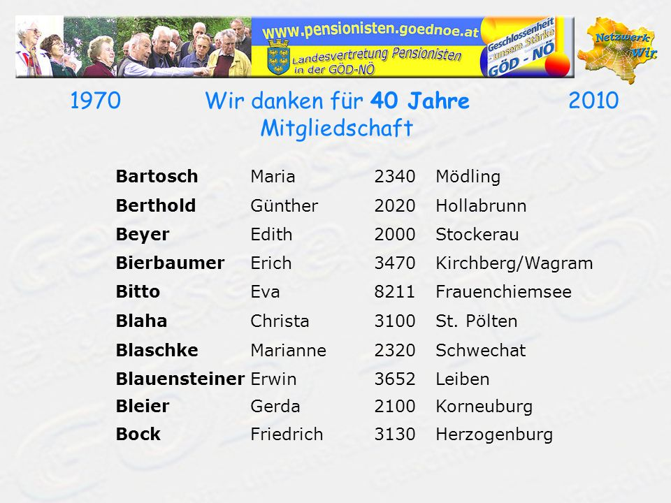 19702010Wir danken für 40 Jahre Mitgliedschaft BartoschMaria2340Mödling BertholdGünther2020Hollabrunn BeyerEdith2000Stockerau BierbaumerErich3470Kirch