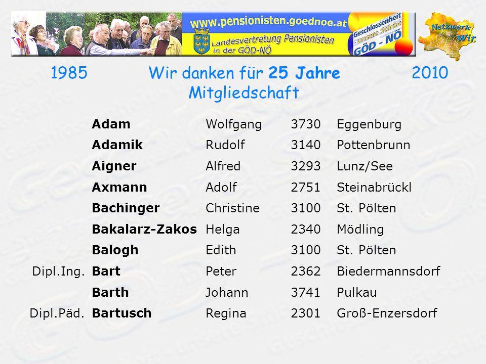 19852010Wir danken für 25 Jahre Mitgliedschaft AdamWolfgang3730Eggenburg AdamikRudolf3140Pottenbrunn AignerAlfred3293Lunz/See AxmannAdolf2751Steinabrückl BachingerChristine3100St.