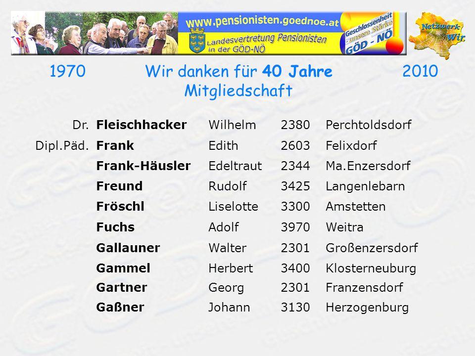 19702010Wir danken für 40 Jahre Mitgliedschaft Dr.FleischhackerWilhelm2380Perchtoldsdorf Dipl.Päd.FrankEdith2603Felixdorf Frank-HäuslerEdeltraut2344Ma
