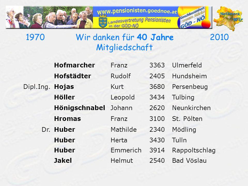 19702010Wir danken für 40 Jahre Mitgliedschaft HofmarcherFranz3363Ulmerfeld HofstädterRudolf2405Hundsheim Dipl.Ing.HojasKurt3680Persenbeug HöllerLeopo