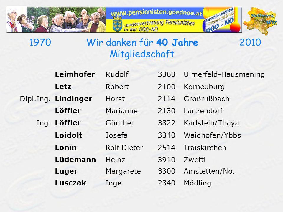 19702010Wir danken für 40 Jahre Mitgliedschaft LeimhoferRudolf3363Ulmerfeld-Hausmening LetzRobert2100Korneuburg Dipl.Ing.LindingerHorst2114Großrußbach