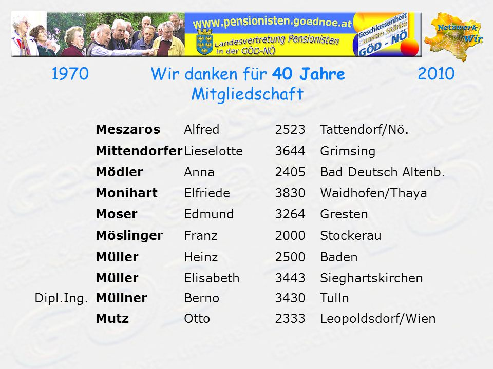 19702010Wir danken für 40 Jahre Mitgliedschaft MeszarosAlfred2523Tattendorf/Nö. MittendorferLieselotte3644Grimsing MödlerAnna2405Bad Deutsch Altenb. M