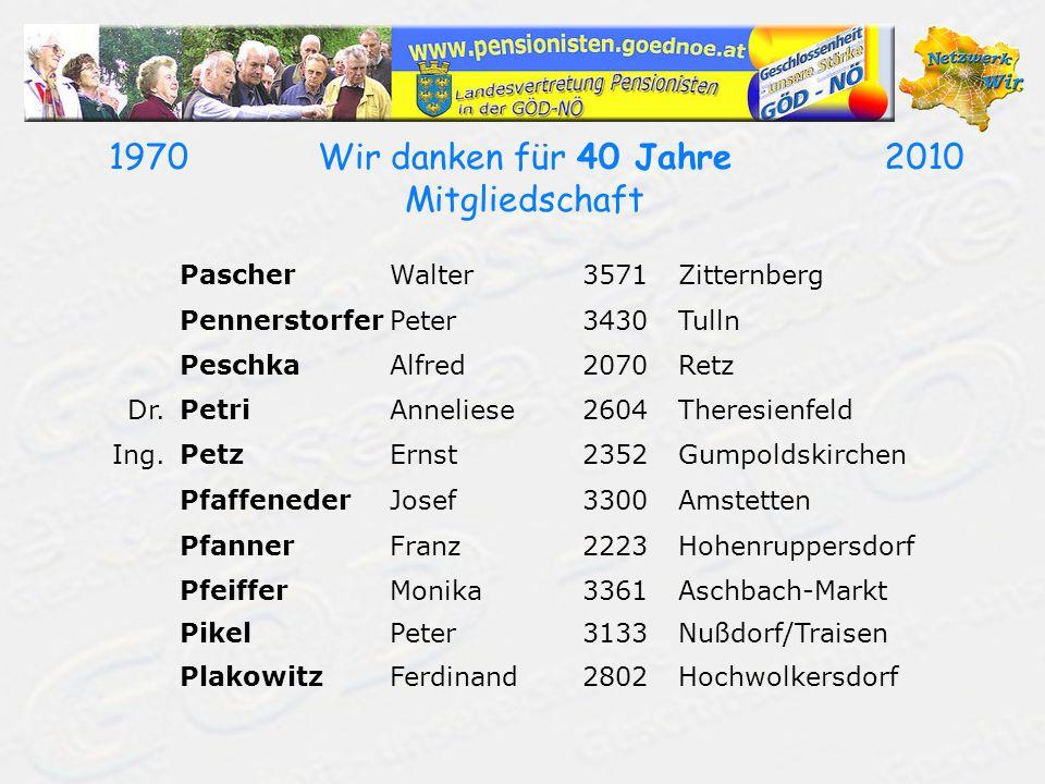19702010Wir danken für 40 Jahre Mitgliedschaft PascherWalter3571Zitternberg PennerstorferPeter3430Tulln PeschkaAlfred2070Retz Dr.PetriAnneliese2604The