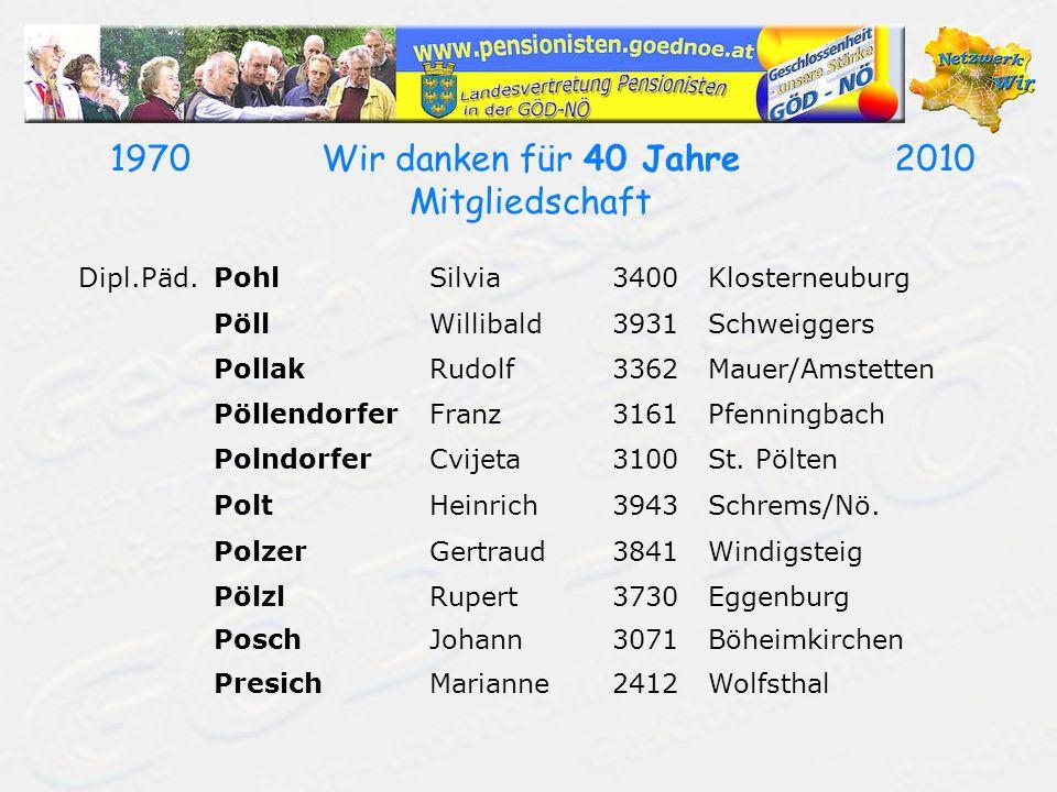 19702010Wir danken für 40 Jahre Mitgliedschaft Dipl.Päd.PohlSilvia3400Klosterneuburg PöllWillibald3931Schweiggers PollakRudolf3362Mauer/Amstetten Pöll